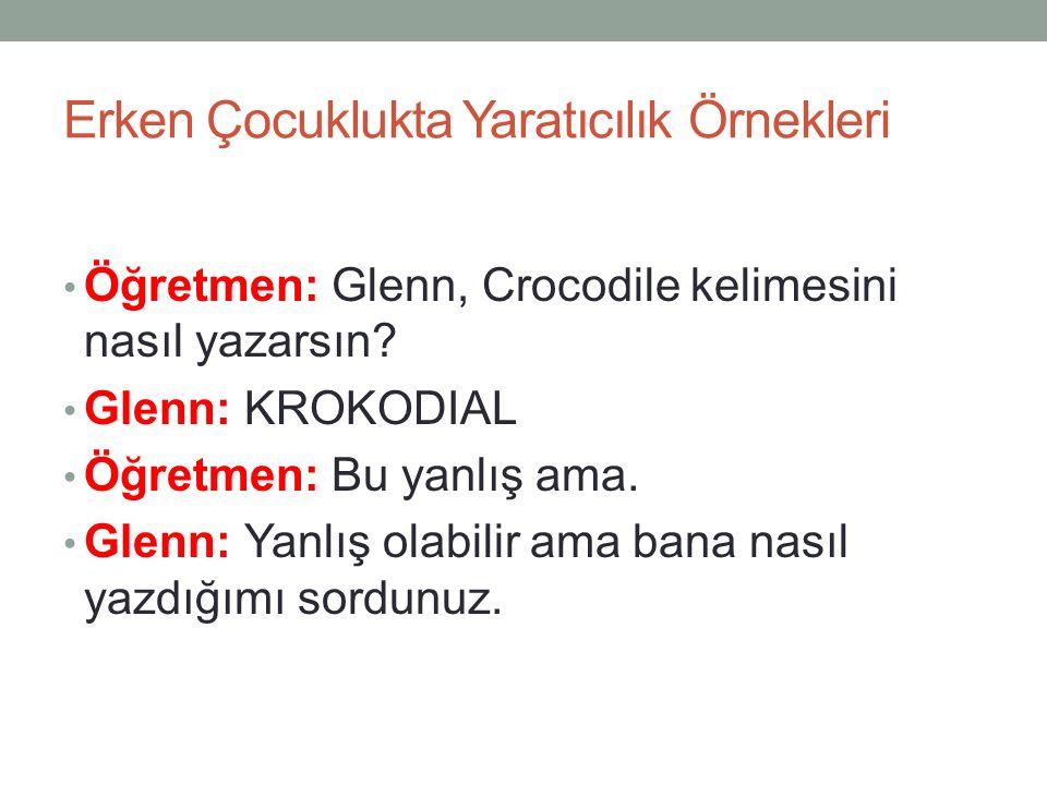 Erken Çocuklukta Yaratıcılık Örnekleri Öğretmen: Glenn, Crocodile kelimesini nasıl yazarsın? Glenn: KROKODIAL Öğretmen: Bu yanlış ama. Glenn: Yanlış o
