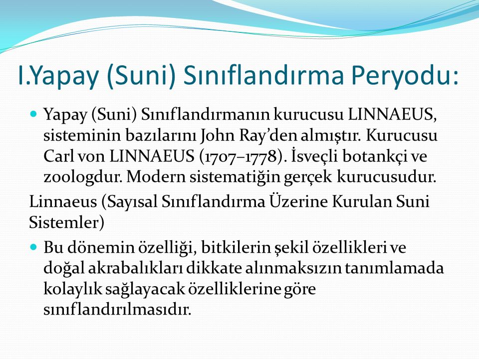 I.Yapay (Suni) Sınıflandırma Peryodu: Yapay (Suni) Sınıflandırmanın kurucusu LINNAEUS, sisteminin bazılarını John Ray'den almıştır. Kurucusu Carl von