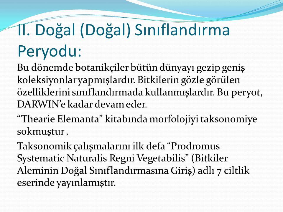 II. Doğal (Doğal) Sınıflandırma Peryodu: Bu dönemde botanikçiler bütün dünyayı gezip geniş koleksiyonlar yapmışlardır. Bitkilerin gözle görülen özelli