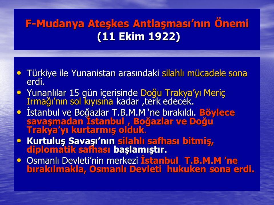 F-Mudanya Ateşkes Antlaşması'nın Önemi (11 Ekim 1922) Türkiye ile Yunanistan arasındaki silahlı mücadele sona erdi. Türkiye ile Yunanistan arasındaki