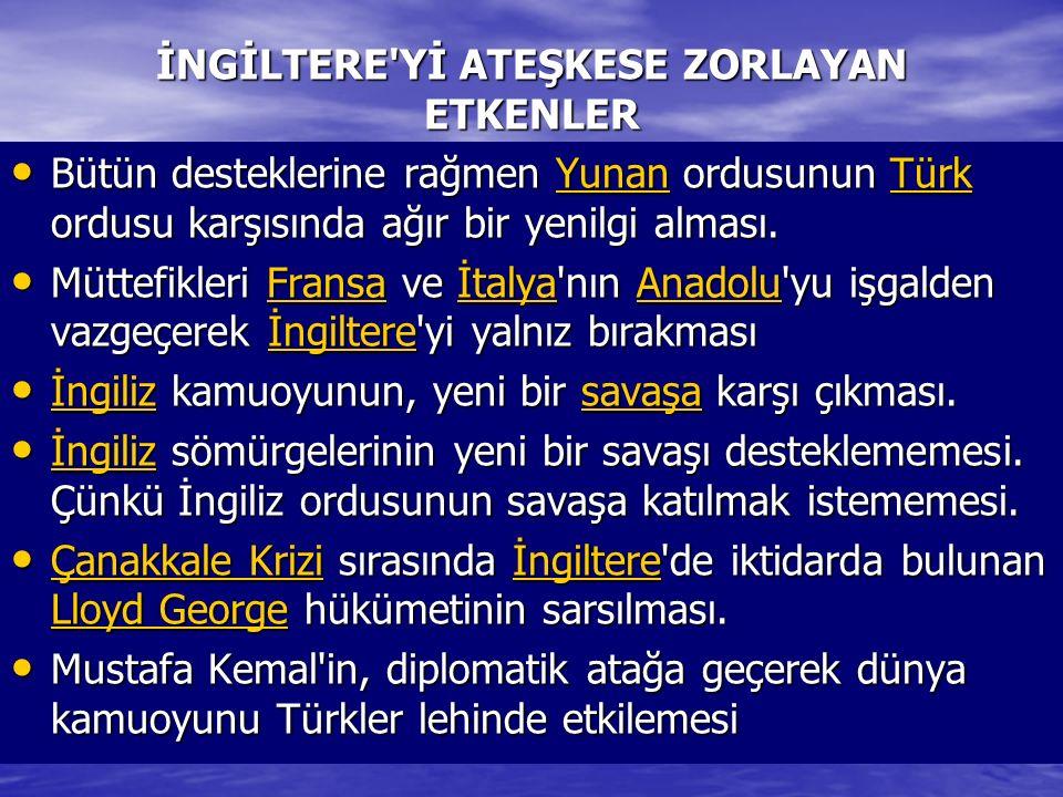 İNGİLTERE'Yİ ATEŞKESE ZORLAYAN ETKENLER Bütün desteklerine rağmen Yunan ordusunun Türk ordusu karşısında ağır bir yenilgi alması. Bütün desteklerine r