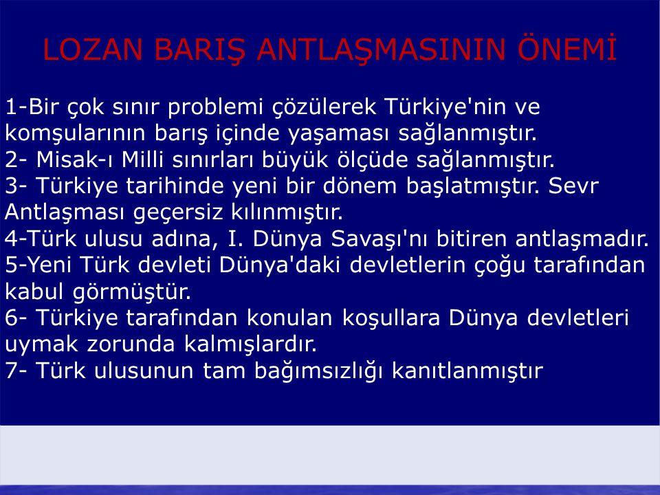 LOZAN BARIŞ ANTLAŞMASININ ÖNEMİ 1-Bir çok sınır problemi çözülerek Türkiye'nin ve komşularının barış içinde yaşaması sağlanmıştır. 2- Misak-ı Milli sı