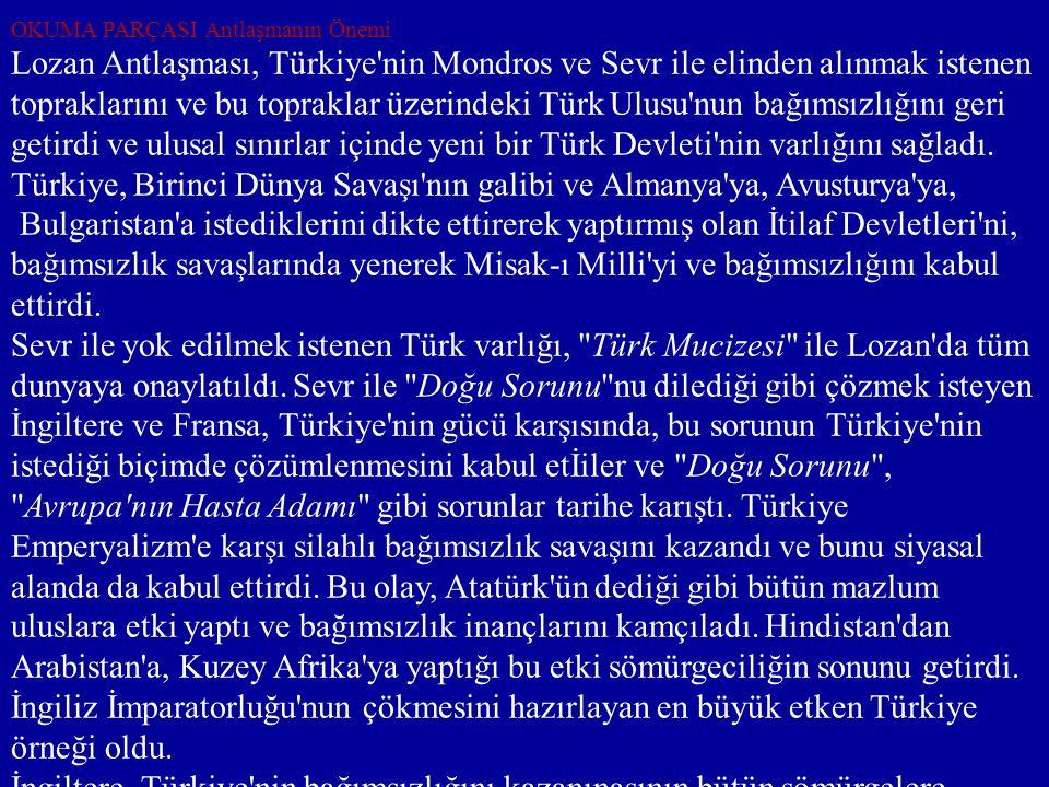 OKUMA PARÇASI Antlaşmanın Önemi Lozan Antlaşması, Türkiye'nin Mondros ve Sevr ile elinden alınmak istenen topraklarını ve bu topraklar üzerindeki Türk