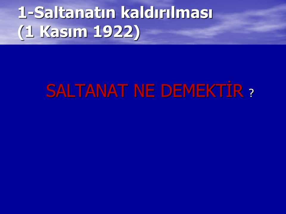 1-Saltanatın kaldırılması (1 Kasım 1922) SALTANAT NE DEMEKTİR ?