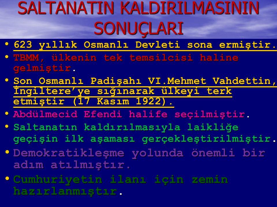 SALTANATIN KALDIRILMASININ SONUÇLARI 623 yıllık Osmanlı Devleti sona ermiştir. 623 yıllık Osmanlı Devleti sona ermiştir. 623 yıllık Osmanlı Devleti so
