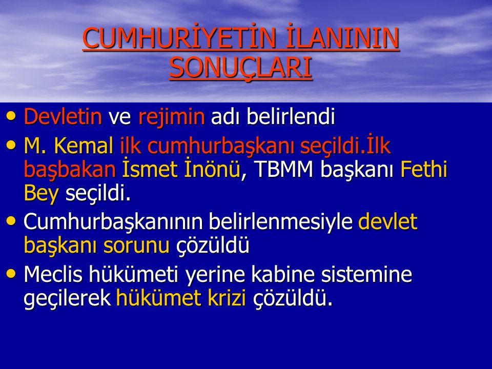 CUMHURİYETİN İLANININ SONUÇLARI Devletin ve rejimin adı belirlendi Devletin ve rejimin adı belirlendi M. Kemal ilk cumhurbaşkanı seçildi.İlk başbakan