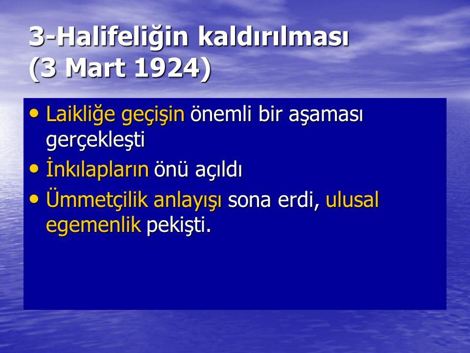 3-Halifeliğin kaldırılması (3 Mart 1924) Laikliğe geçişin önemli bir aşaması gerçekleşti Laikliğe geçişin önemli bir aşaması gerçekleşti İnkılapların
