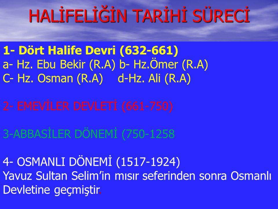 HALİFELİĞİN TARİHİ SÜRECİ 1- Dört Halife Devri (632-661) a- Hz. Ebu Bekir (R.A) b- Hz.Ömer (R.A) C- Hz. Osman (R.A) d-Hz. Ali (R.A) 2- EMEVİLER DEVLET