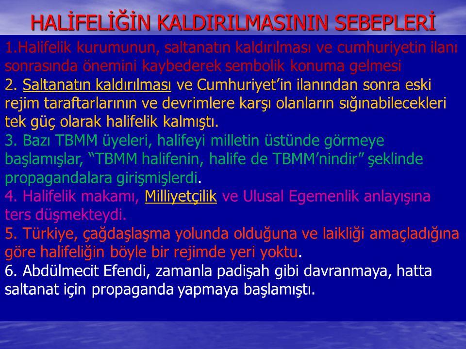 HALİFELİĞİN KALDIRILMASININ SEBEPLERİ 1.Halifelik kurumunun, saltanatın kaldırılması ve cumhuriyetin ilanı sonrasında önemini kaybederek sembolik konu