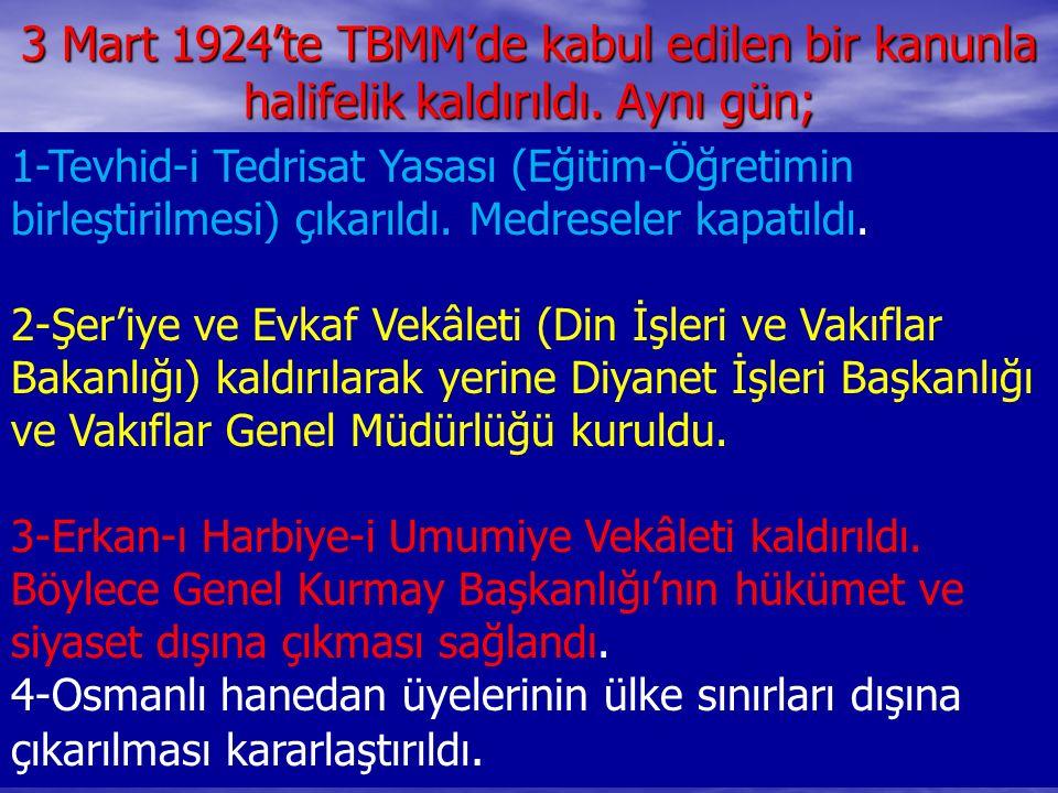 3 Mart 1924'te TBMM'de kabul edilen bir kanunla halifelik kaldırıldı. Aynı gün; 1-Tevhid-i Tedrisat Yasası (Eğitim-Öğretimin birleştirilmesi) çıkarıld