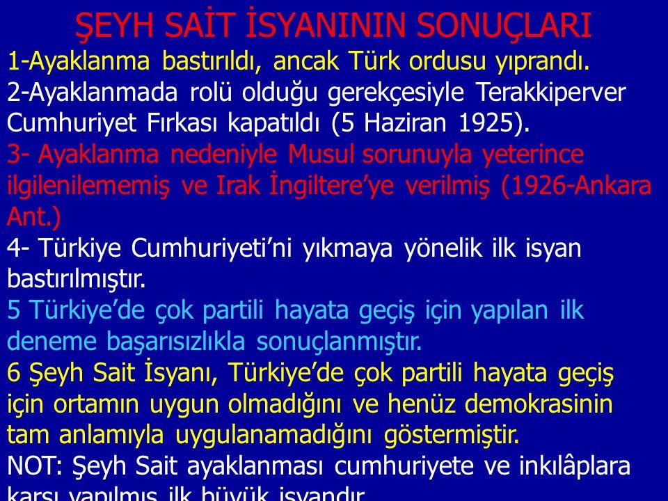 ŞEYH SAİT İSYANININ SONUÇLARI 1-Ayaklanma bastırıldı, ancak Türk ordusu yıprandı. 2-Ayaklanmada rolü olduğu gerekçesiyle Terakkiperver Cumhuriyet Fırk