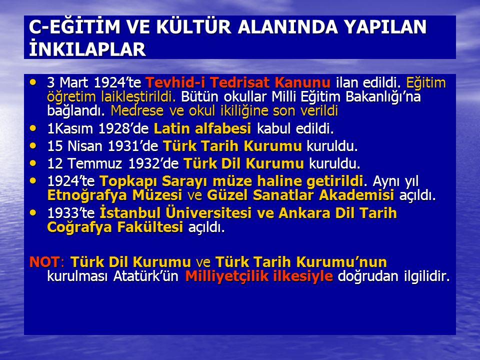 C-EĞİTİM VE KÜLTÜR ALANINDA YAPILAN İNKILAPLAR 3 Mart 1924'te Tevhid-i Tedrisat Kanunu ilan edildi. Eğitim öğretim laikleştirildi. Bütün okullar Milli