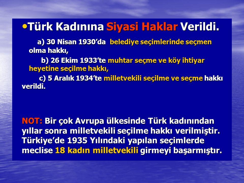 Türk Kadınına Siyasi Haklar Verildi. Türk Kadınına Siyasi Haklar Verildi. a) 30 Nisan 1930'da belediye seçimlerinde seçmen olma hakkı, a) 30 Nisan 193