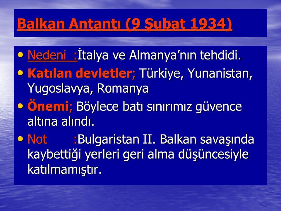Balkan Antantı (9 Şubat 1934) Nedeni:İtalya ve Almanya'nın tehdidi. Nedeni:İtalya ve Almanya'nın tehdidi. Katılan devletler; Türkiye, Yunanistan, Yugo
