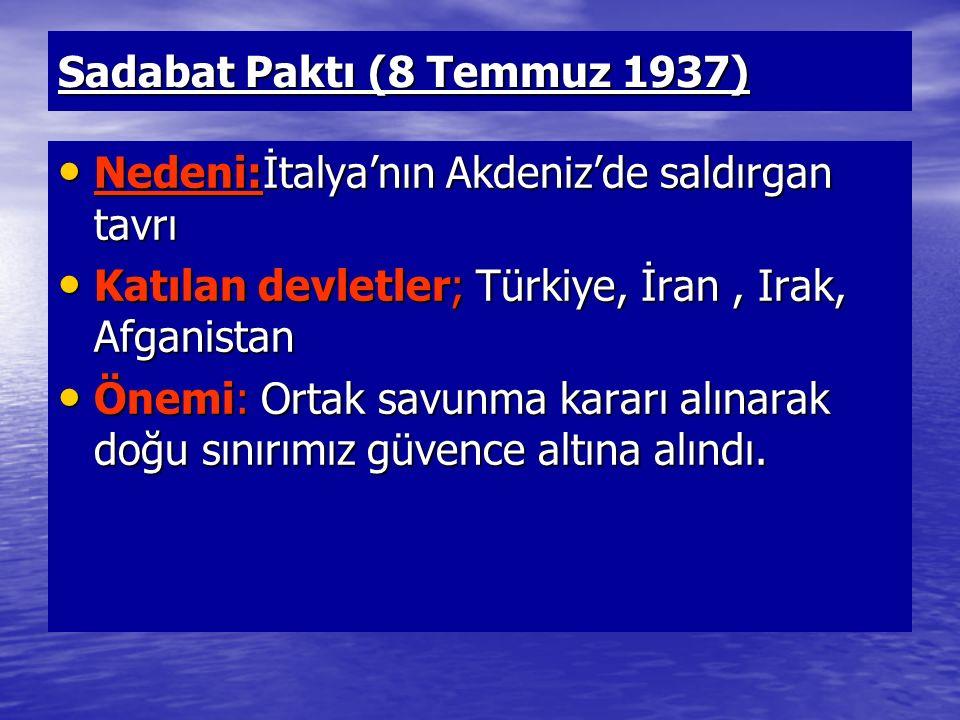 Sadabat Paktı (8 Temmuz 1937) Nedeni:İtalya'nın Akdeniz'de saldırgan tavrı Nedeni:İtalya'nın Akdeniz'de saldırgan tavrı Katılan devletler; Türkiye, İr