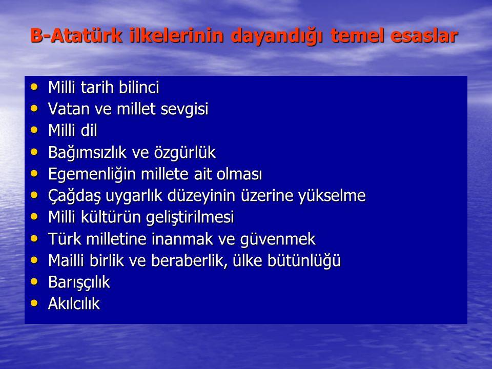 B-Atatürk ilkelerinin dayandığı temel esaslar Milli tarih bilinci Milli tarih bilinci Vatan ve millet sevgisi Vatan ve millet sevgisi Milli dil Milli