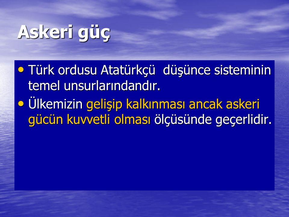 Askeri güç Türk ordusu Atatürkçü düşünce sisteminin temel unsurlarındandır. Türk ordusu Atatürkçü düşünce sisteminin temel unsurlarındandır. Ülkemizin