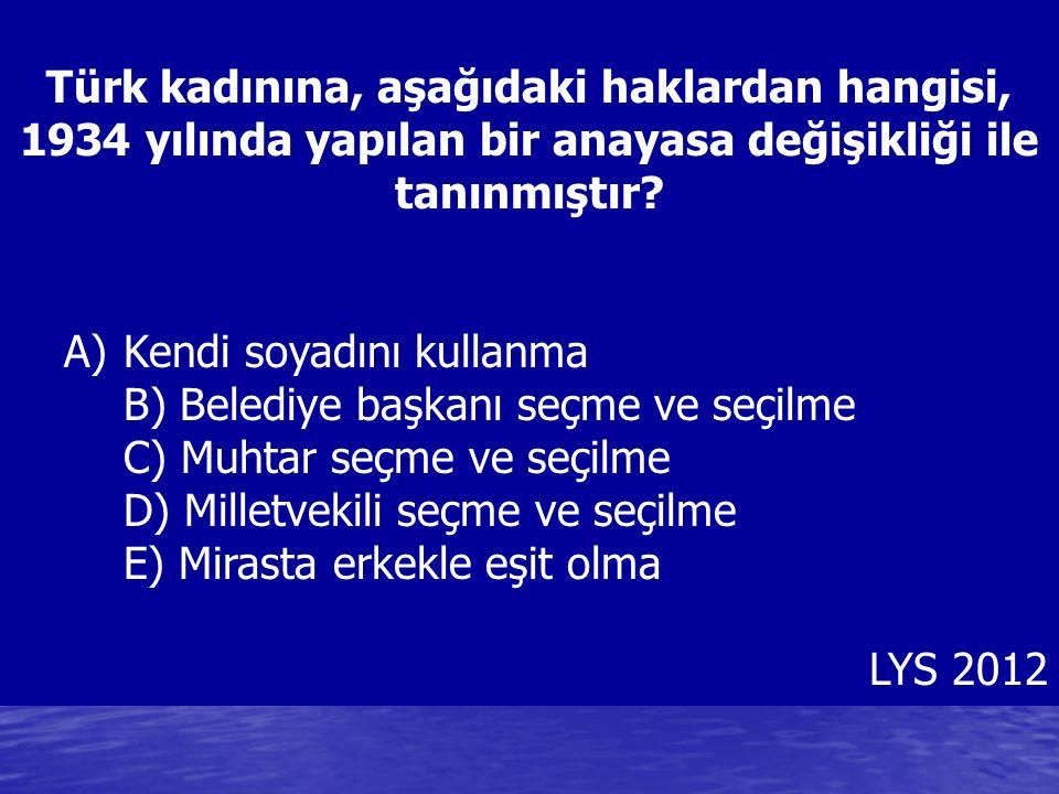 Türk kadınına, aşağıdaki haklardan hangisi, 1934 yılında yapılan bir anayasa değişikliği ile tanınmıştır? A)Kendi soyadını kullanma B) Belediye başkan