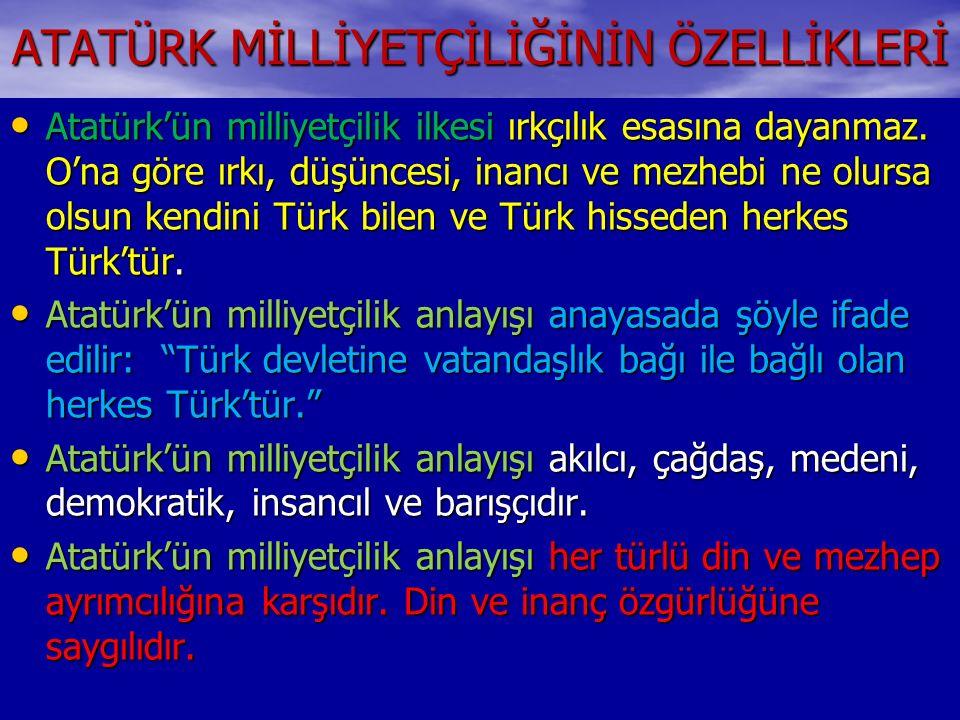 ATATÜRK MİLLİYETÇİLİĞİNİN ÖZELLİKLERİ Atatürk'ün milliyetçilik ilkesi ırkçılık esasına dayanmaz. O'na göre ırkı, düşüncesi, inancı ve mezhebi ne olurs