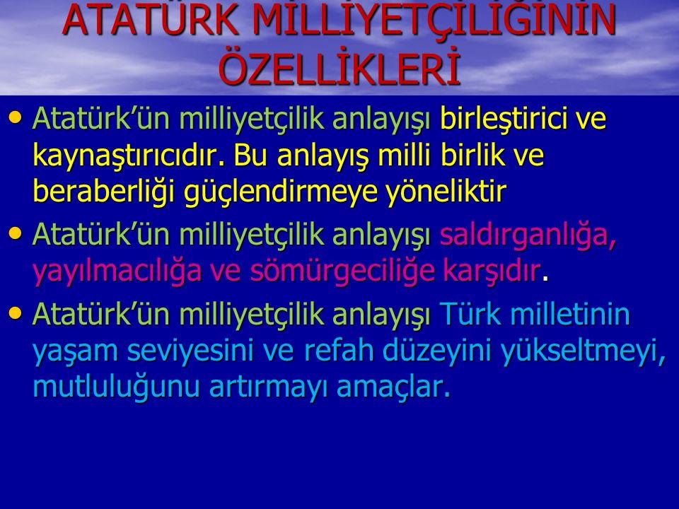 ATATÜRK MİLLİYETÇİLİĞİNİN ÖZELLİKLERİ Atatürk'ün milliyetçilik anlayışı birleştirici ve kaynaştırıcıdır. Bu anlayış milli birlik ve beraberliği güçlen