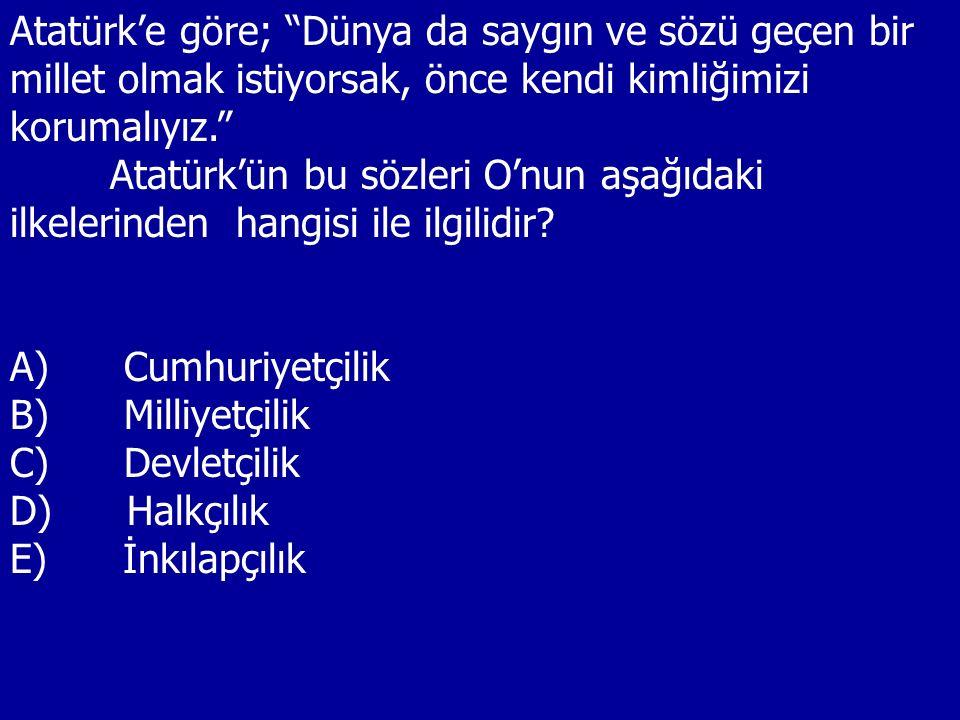 """Atatürk'e göre; """"Dünya da saygın ve sözü geçen bir millet olmak istiyorsak, önce kendi kimliğimizi korumalıyız."""" Atatürk'ün bu sözleri O'nun aşağıdaki"""