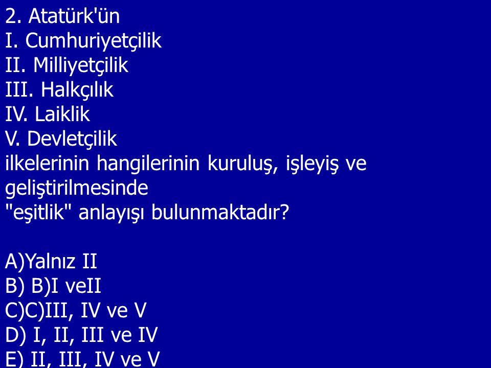 2. Atatürk'ün I. Cumhuriyetçilik II. Milliyetçilik III. Halkçılık IV. Laiklik V. Devletçilik ilkelerinin hangilerinin kuruluş, işleyiş ve geliştirilme