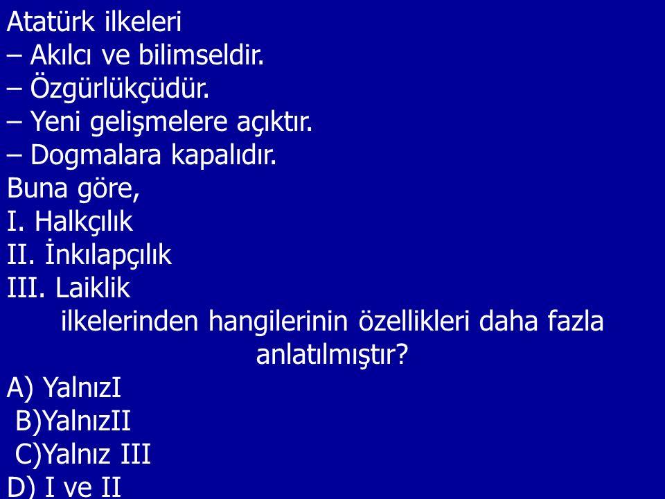 Atatürk ilkeleri – Akılcı ve bilimseldir. – Özgürlükçüdür. – Yeni gelişmelere açıktır. – Dogmalara kapalıdır. Buna göre, I. Halkçılık II. İnkılapçılık