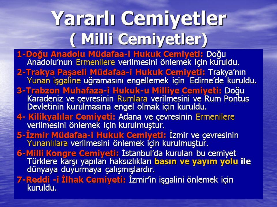 Yararlı Cemiyetler ( Milli Cemiyetler) 1-Doğu Anadolu Müdafaa-i Hukuk Cemiyeti: Doğu Anadolu'nun Ermenilere verilmesini önlemek için kuruldu. 2-Trakya