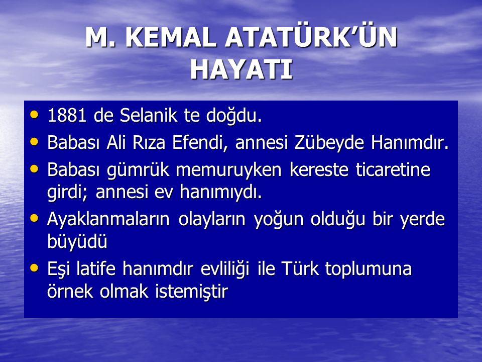 M. KEMAL ATATÜRK'ÜN HAYATI 1881 de Selanik te doğdu. 1881 de Selanik te doğdu. Babası Ali Rıza Efendi, annesi Zübeyde Hanımdır. Babası Ali Rıza Efendi
