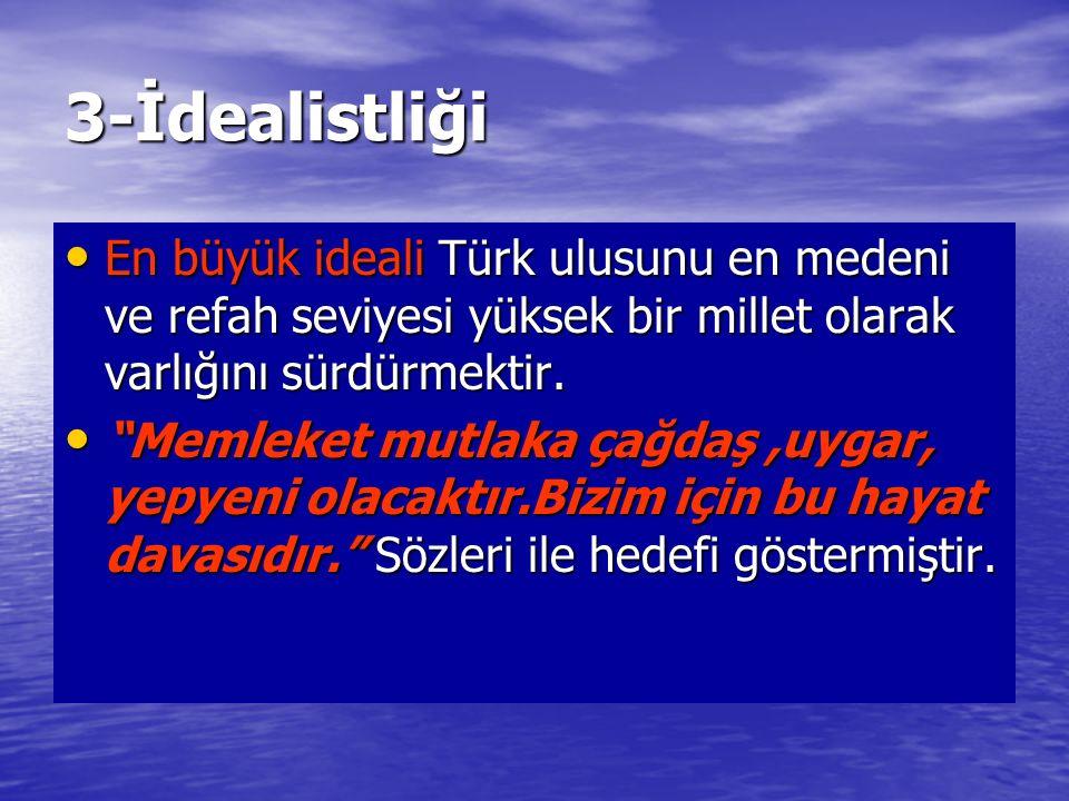 3-İdealistliği En büyük ideali Türk ulusunu en medeni ve refah seviyesi yüksek bir millet olarak varlığını sürdürmektir. En büyük ideali Türk ulusunu