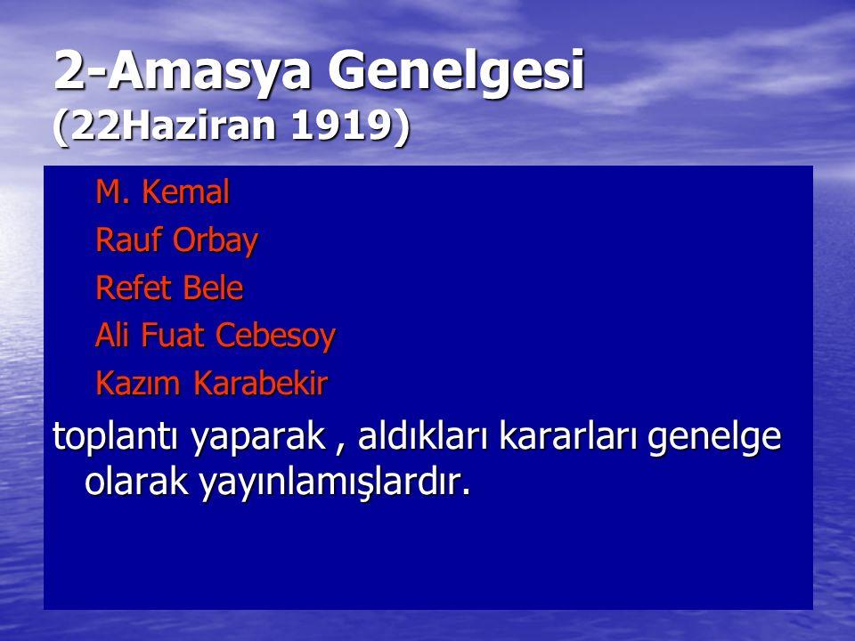 2-Amasya Genelgesi (22Haziran 1919) M. Kemal Rauf Orbay Refet Bele Ali Fuat Cebesoy Kazım Karabekir toplantı yaparak, aldıkları kararları genelge olar