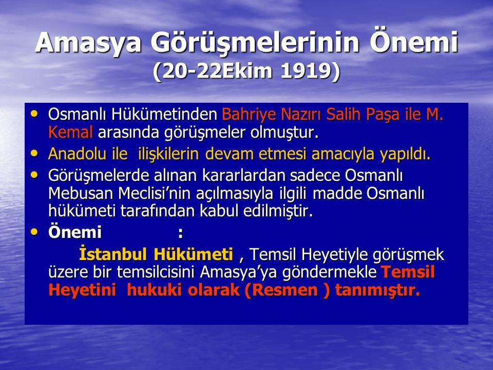 Amasya Görüşmelerinin Önemi (20-22Ekim 1919) Osmanlı Hükümetinden Bahriye Nazırı Salih Paşa ile M. Kemal arasında görüşmeler olmuştur. Osmanlı Hükümet