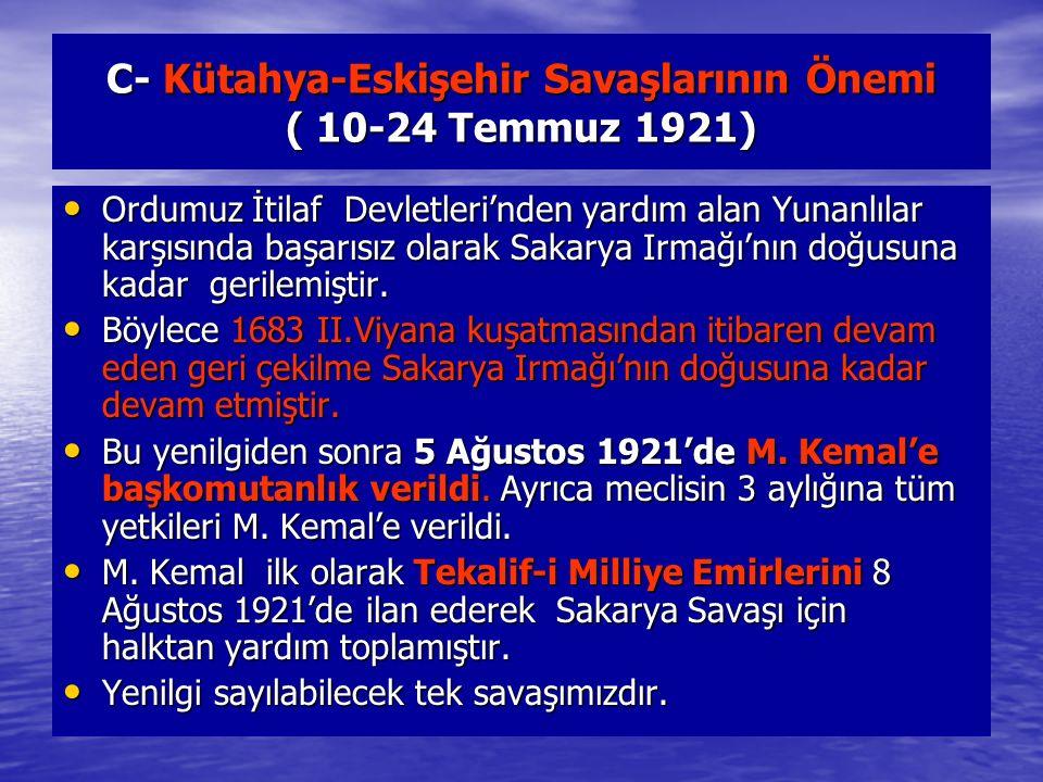 C- Kütahya-Eskişehir Savaşlarının Önemi ( 10-24 Temmuz 1921) Ordumuz İtilaf Devletleri'nden yardım alan Yunanlılar karşısında başarısız olarak Sakarya