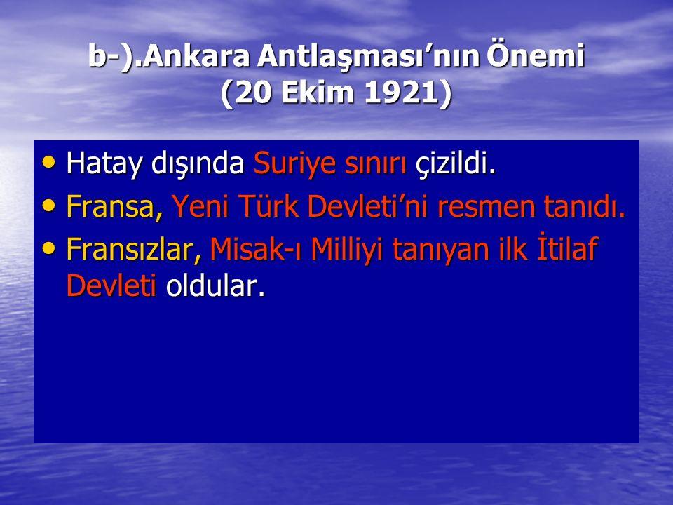 b-).Ankara Antlaşması'nın Önemi (20 Ekim 1921) Hatay dışında Suriye sınırı çizildi. Hatay dışında Suriye sınırı çizildi. Fransa, Yeni Türk Devleti'ni