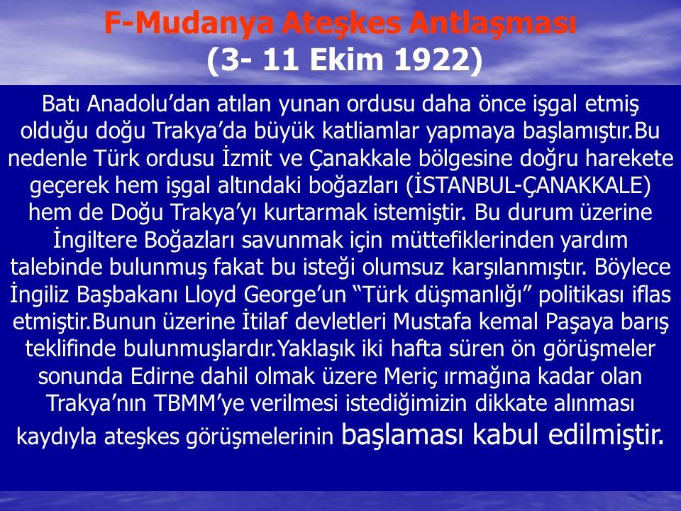 F-Mudanya Ateşkes Antlaşması (3- 11 Ekim 1922) Batı Anadolu'dan atılan yunan ordusu daha önce işgal etmiş olduğu doğu Trakya'da büyük katliamlar yapma