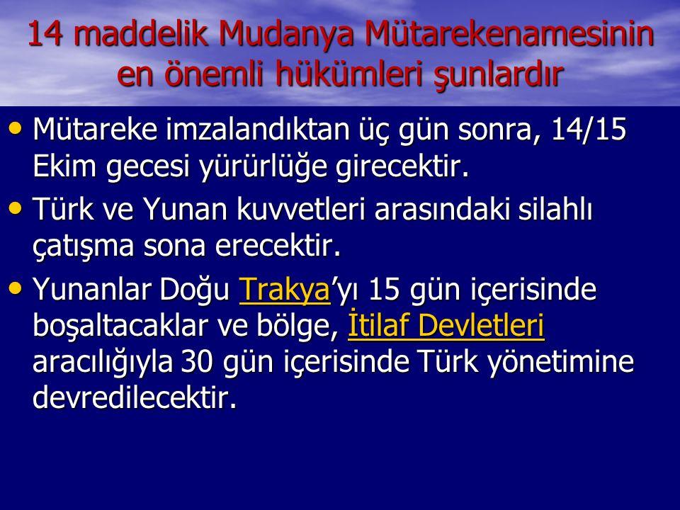 14 maddelik Mudanya Mütarekenamesinin en önemli hükümleri şunlardır Mütareke imzalandıktan üç gün sonra, 14/15 Ekim gecesi yürürlüğe girecektir. Mütar