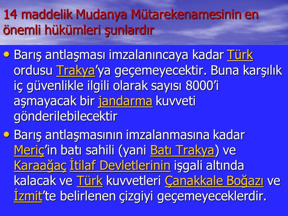 14 maddelik Mudanya Mütarekenamesinin en önemli hükümleri şunlardır Barış antlaşması imzalanıncaya kadar Türk ordusu Trakya'ya geçemeyecektir. Buna ka