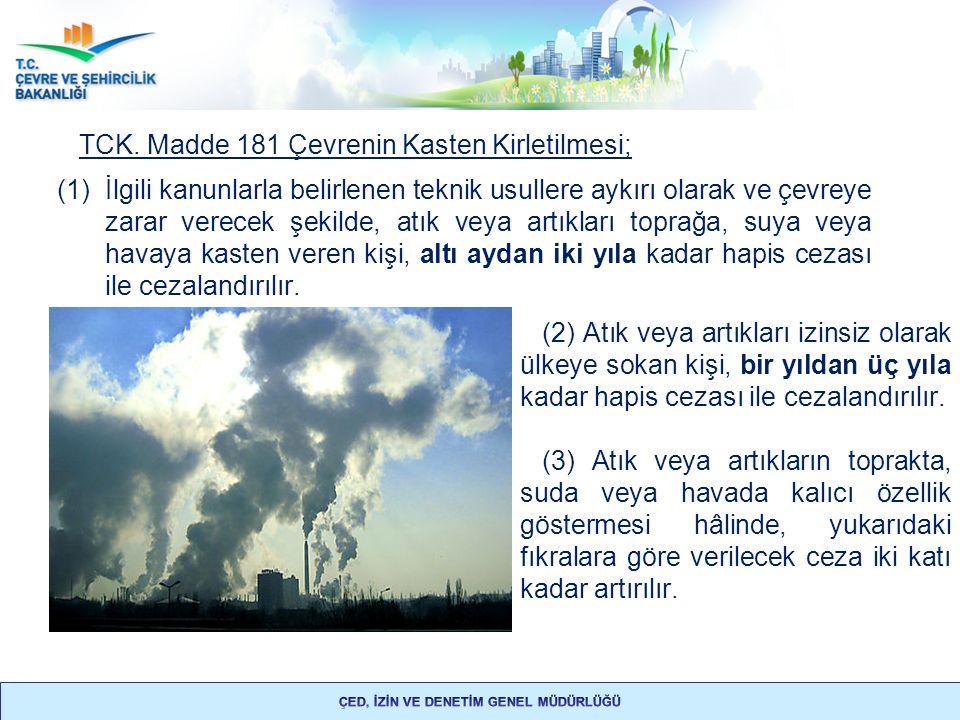 TCK. Madde 181 Çevrenin Kasten Kirletilmesi; (1)İlgili kanunlarla belirlenen teknik usullere aykırı olarak ve çevreye zarar verecek şekilde, atık veya