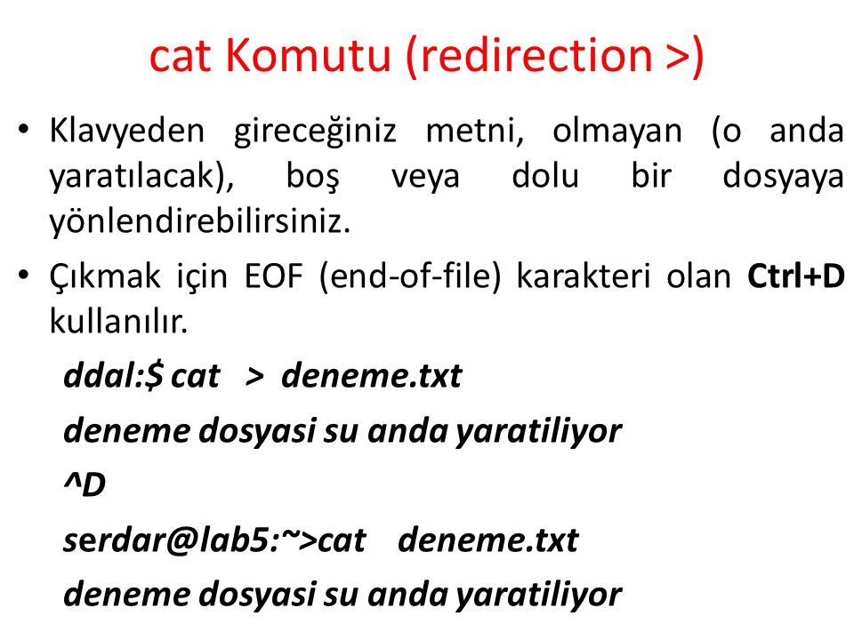 cat Komutu (redirection >) Klavyeden gireceğiniz metni, olmayan (o anda yaratılacak), boş veya dolu bir dosyaya yönlendirebilirsiniz. Çıkmak için EOF
