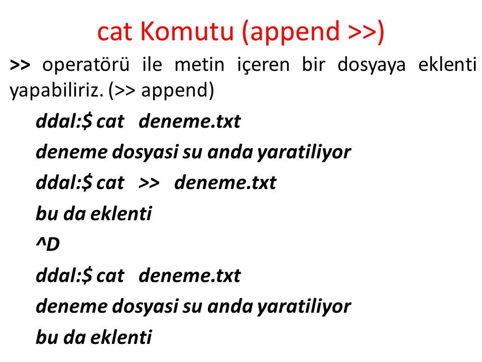 cat Komutu (append >>) >> operatörü ile metin içeren bir dosyaya eklenti yapabiliriz. (>> append) ddal:$ cat deneme.txt deneme dosyasi su anda yarati