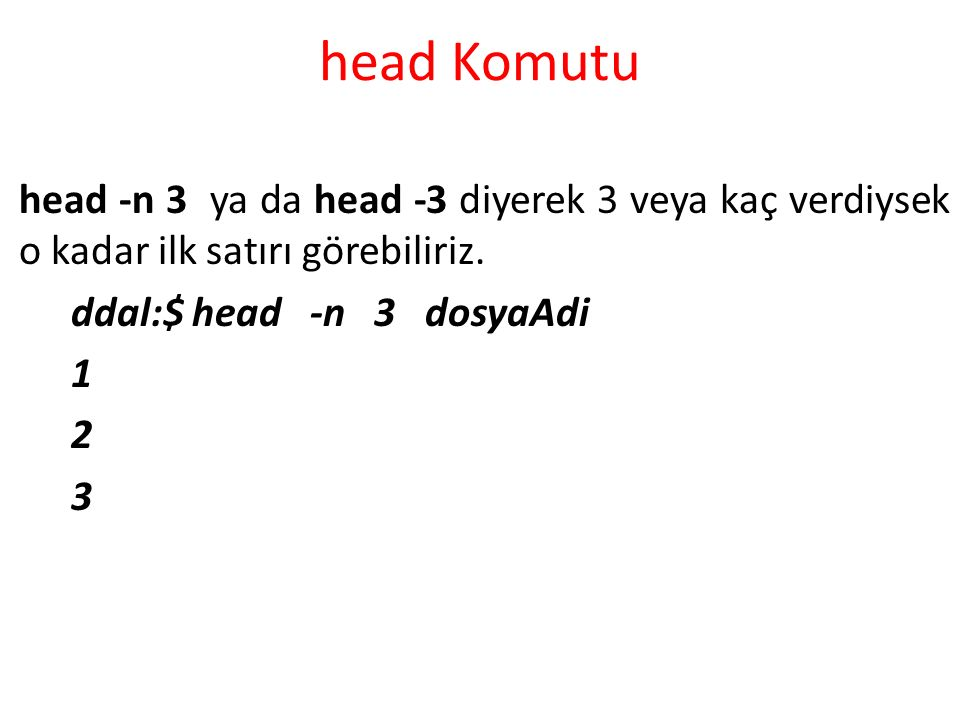 head Komutu head -n 3 ya da head -3 diyerek 3 veya kaç verdiysek o kadar ilk satırı görebiliriz. ddal:$ head -n 3 dosyaAdi 1 2 3