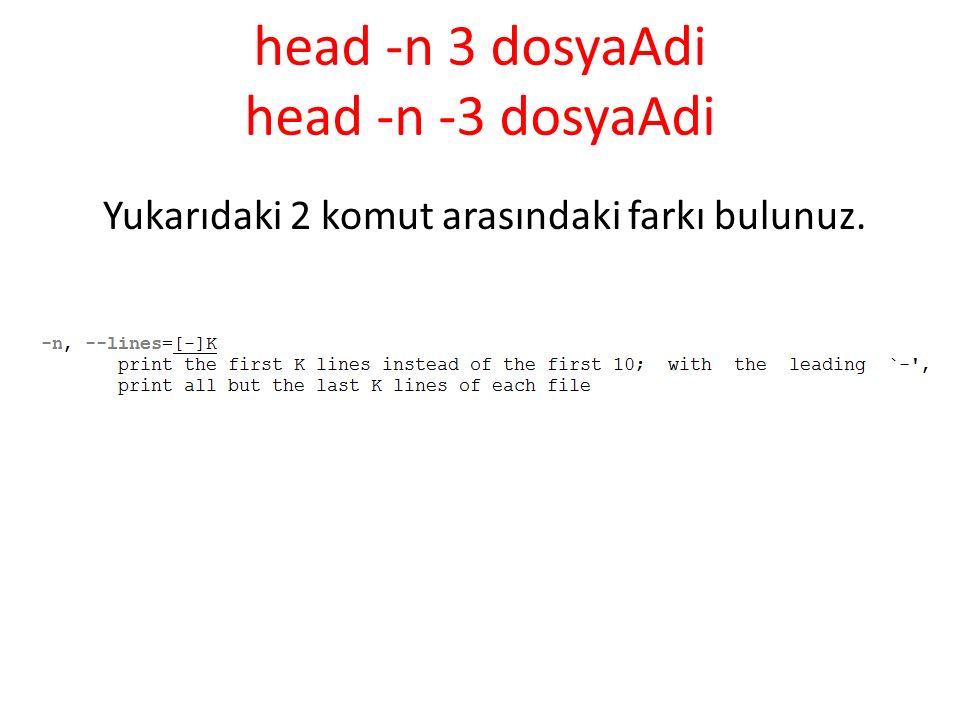 head -n 3 dosyaAdi head -n -3 dosyaAdi Yukarıdaki 2 komut arasındaki farkı bulunuz.