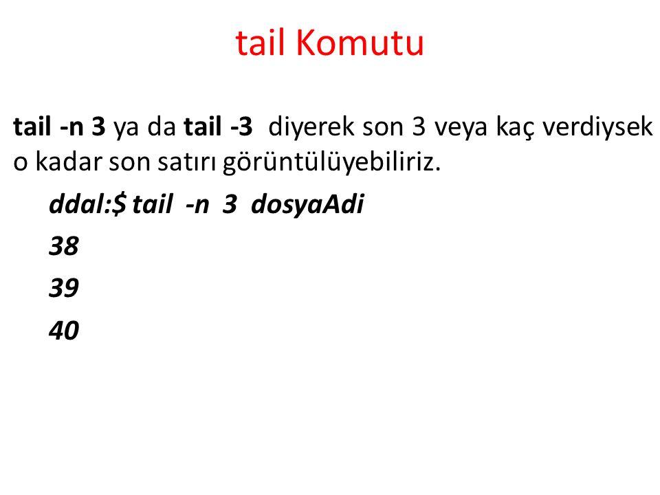 tail Komutu tail -n 3 ya da tail -3 diyerek son 3 veya kaç verdiysek o kadar son satırı görüntülüyebiliriz. ddal:$ tail -n 3 dosyaAdi 38 39 40