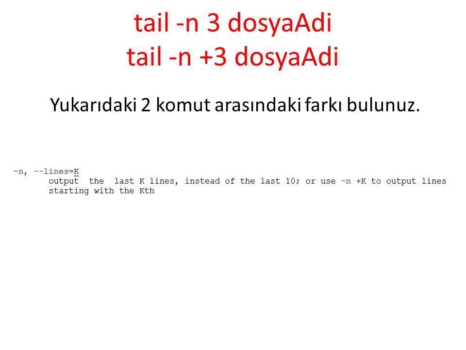 tail -n 3 dosyaAdi tail -n +3 dosyaAdi Yukarıdaki 2 komut arasındaki farkı bulunuz.
