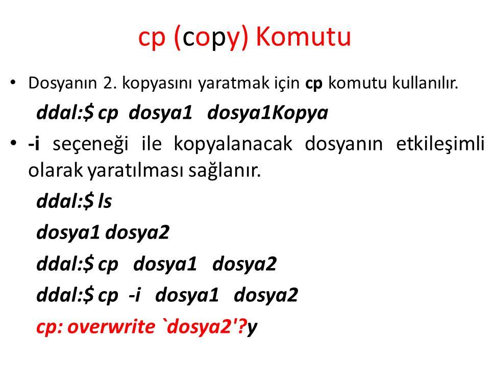 cp (copy) Komutu Dosyanın 2. kopyasını yaratmak için cp komutu kullanılır. ddal:$ cp dosya1 dosya1Kopya -i seçeneği ile kopyalanacak dosyanın etkileşi