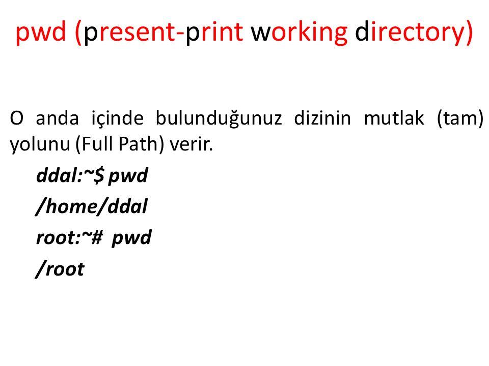 pwd (present-print working directory) O anda içinde bulunduğunuz dizinin mutlak (tam) yolunu (Full Path) verir. ddal:~$ pwd /home/ddal root:~# pwd /r