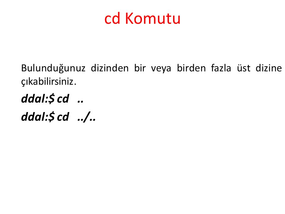cd Komutu Bulunduğunuz dizinden bir veya birden fazla üst dizine çıkabilirsiniz. ddal:$ cd.. ddal:$ cd../..