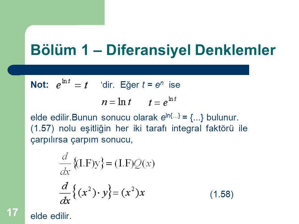 17 Bölüm 1 – Diferansiyel Denklemler Not: 'dir. Eğer t = e n ise elde edilir.Bunun sonucu olarak e ln{...} = {...} bulunur. (1.57) nolu eşitliğin her