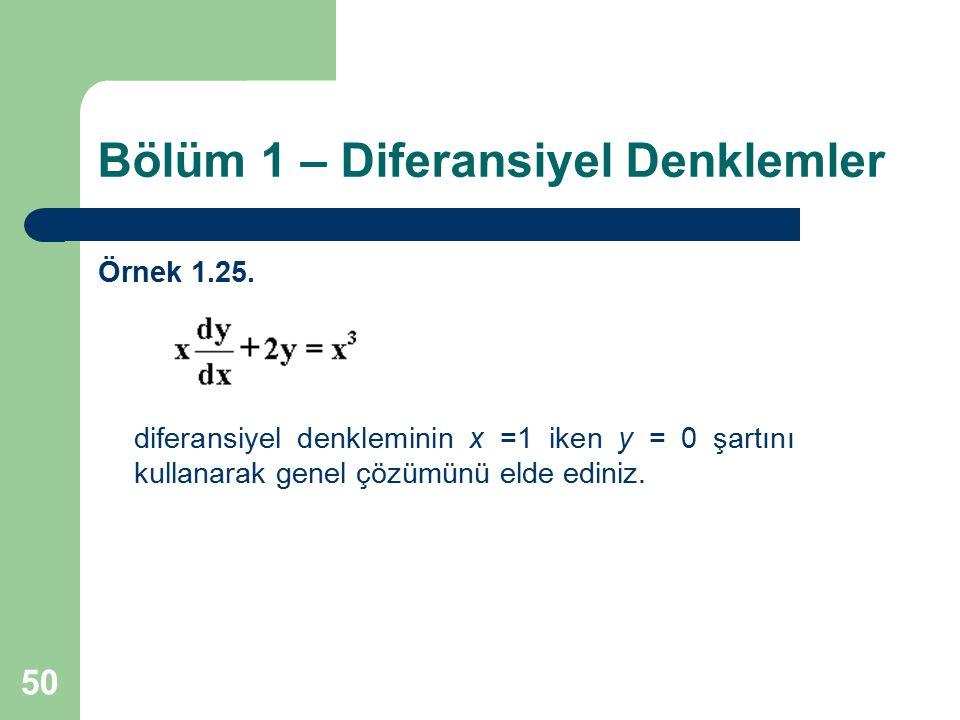 50 Bölüm 1 – Diferansiyel Denklemler Örnek 1.25. diferansiyel denkleminin x =1 iken y = 0 şartını kullanarak genel çözümünü elde ediniz.