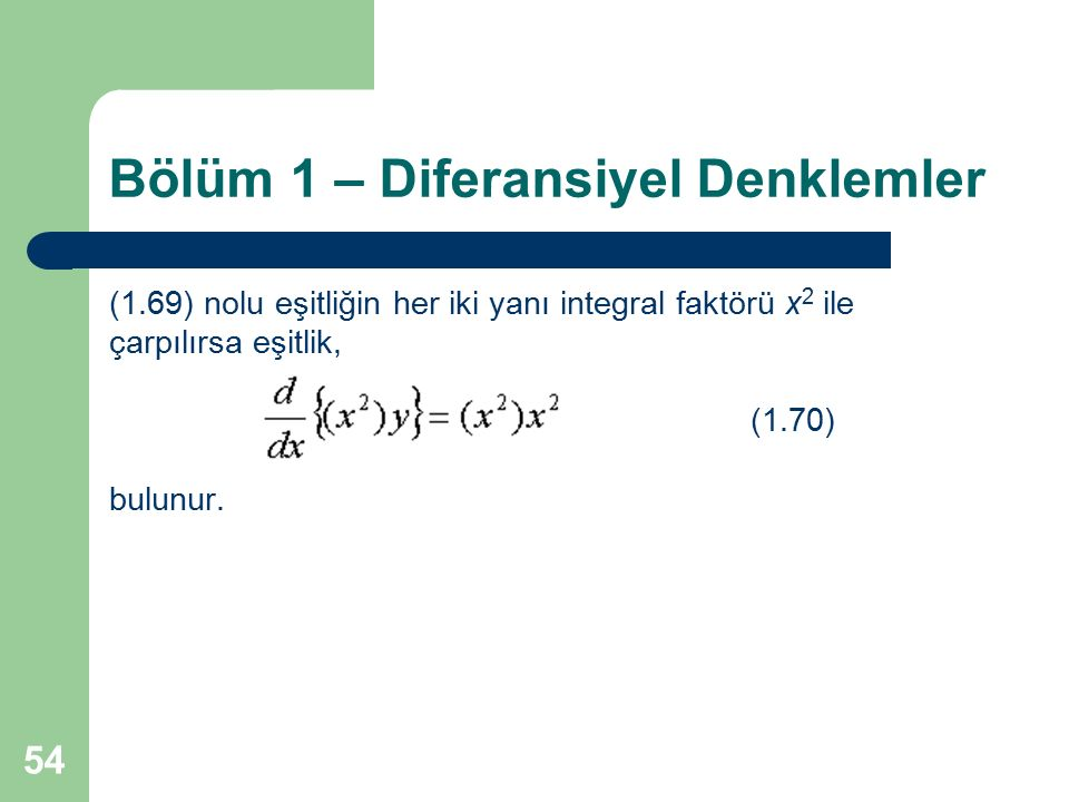 54 Bölüm 1 – Diferansiyel Denklemler (1.69) nolu eşitliğin her iki yanı integral faktörü x 2 ile çarpılırsa eşitlik, (1.70) bulunur.